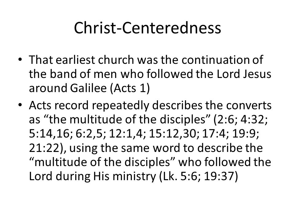 Christ-Centeredness That earliest church was the continuation of the band of men who followed the Lord Jesus around Galilee (Acts 1) Acts record repeatedly describes the converts as the multitude of the disciples (2:6; 4:32; 5:14,16; 6:2,5; 12:1,4; 15:12,30; 17:4; 19:9; 21:22), using the same word to describe the multitude of the disciples who followed the Lord during His ministry (Lk.