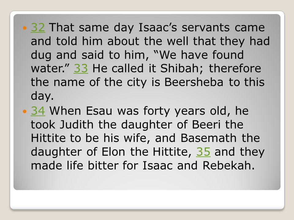 32 That same day Isaac's servants came and told him about the well that they had dug and said to him, We have found water. 33 He called it Shibah; therefore the name of the city is Beersheba to this day.