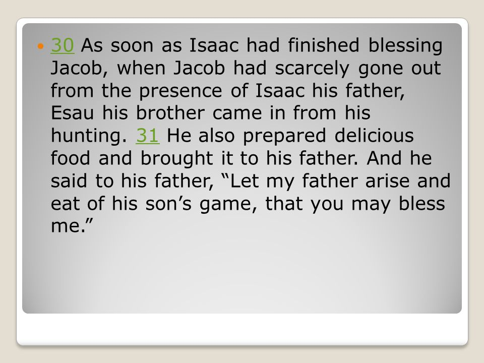 30 As soon as Isaac had finished blessing Jacob, when Jacob had scarcely gone out from the presence of Isaac his father, Esau his brother came in from his hunting.