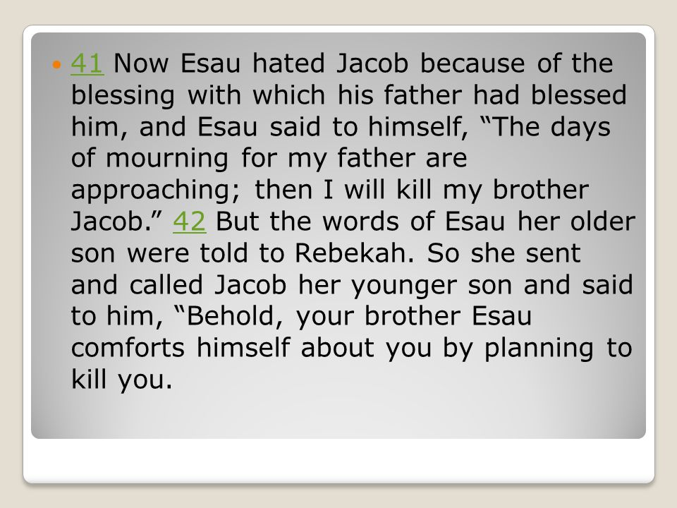 41 Now Esau hated Jacob because of the blessing with which his father had blessed him, and Esau said to himself, The days of mourning for my father are approaching; then I will kill my brother Jacob. 42 But the words of Esau her older son were told to Rebekah.