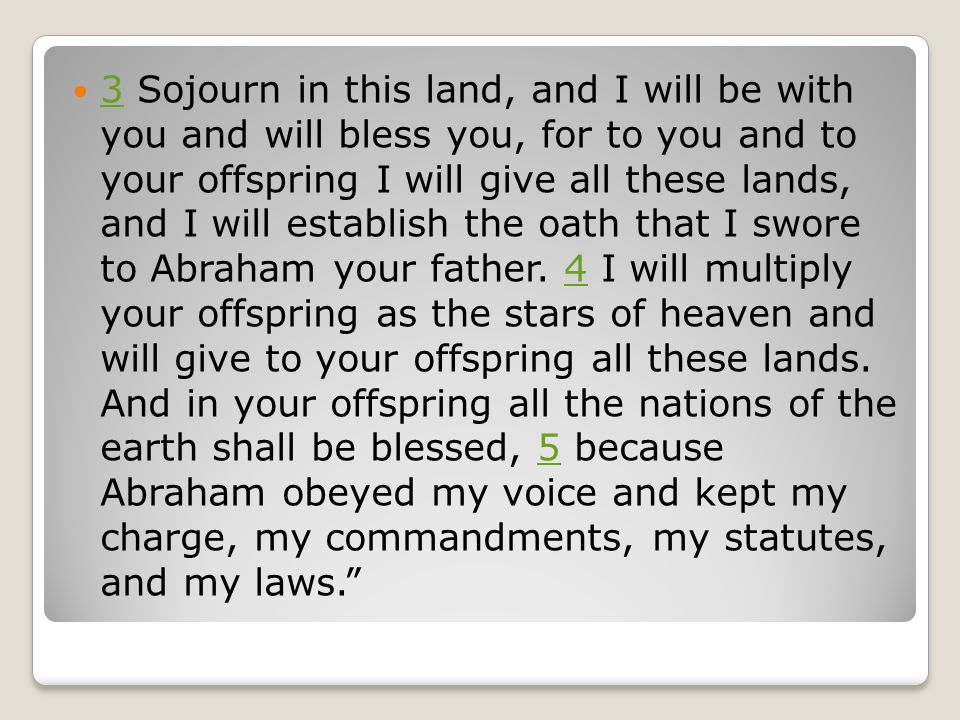 3 Sojourn in this land, and I will be with you and will bless you, for to you and to your offspring I will give all these lands, and I will establish the oath that I swore to Abraham your father.