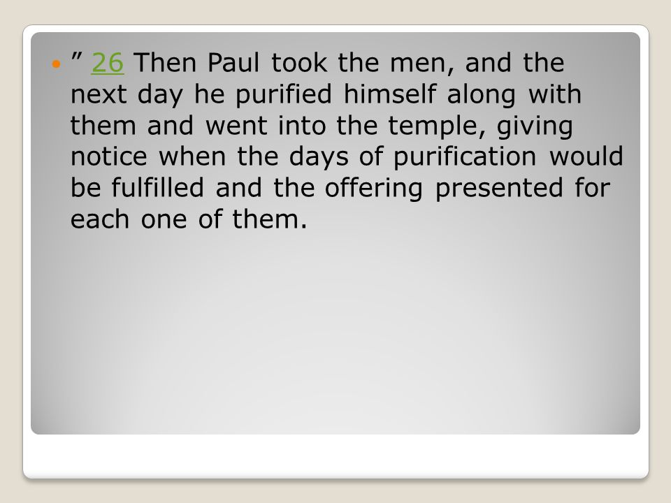 26 Then Paul took the men, and the next day he purified himself along with them and went into the temple, giving notice when the days of purification would be fulfilled and the offering presented for each one of them.26