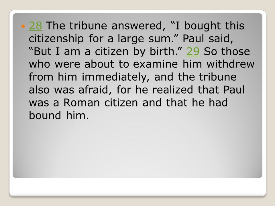 28 The tribune answered, I bought this citizenship for a large sum. Paul said, But I am a citizen by birth. 29 So those who were about to examine him withdrew from him immediately, and the tribune also was afraid, for he realized that Paul was a Roman citizen and that he had bound him.