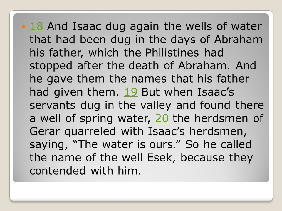 18 And Isaac dug again the wells of water that had been dug in the days of Abraham his father, which the Philistines had stopped after the death of Abraham.