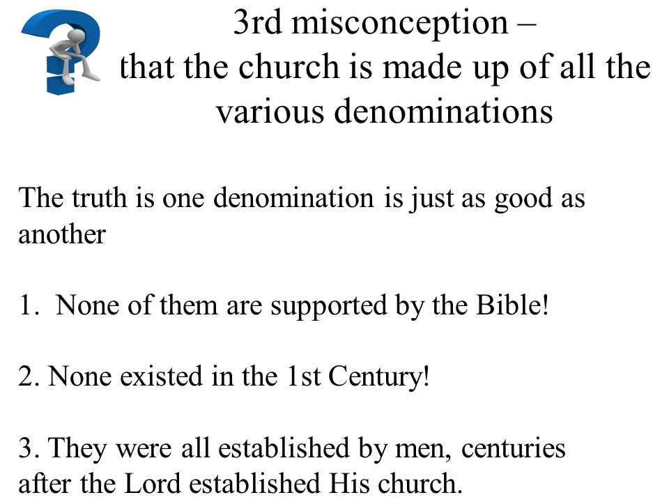 3rd misconception – that the church is made up of all the various denominations The truth is one denomination is just as good as another 1.None of them are supported by the Bible.