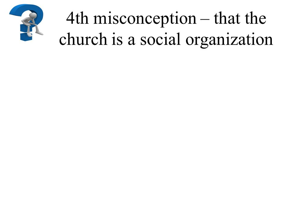 4th misconception – that the church is a social organization