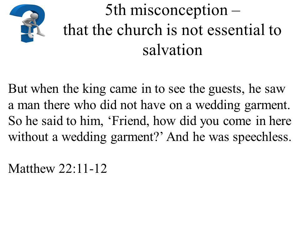 5th misconception – that the church is not essential to salvation But when the king came in to see the guests, he saw a man there who did not have on a wedding garment.