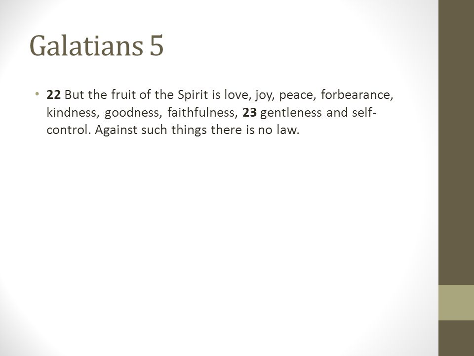 Galatians 5 22 But the fruit of the Spirit is love, joy, peace, forbearance, kindness, goodness, faithfulness, 23 gentleness and self- control.