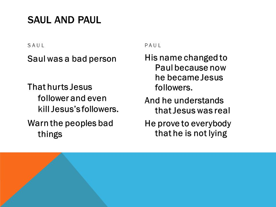 SAUL AND PAUL SAUL Saul was a bad person That hurts Jesus follower and even kill Jesus's followers.