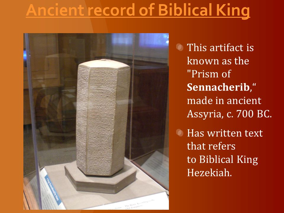 Ancient record of Biblical King This artifact is known as the Prism of Sennacherib, made in ancient Assyria, c.