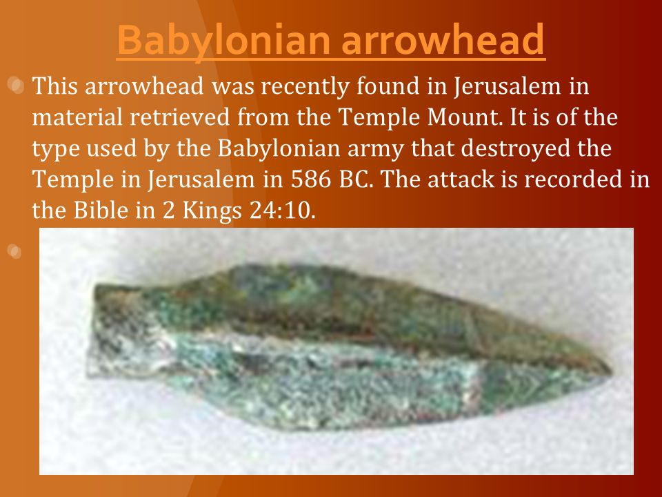 Babylonian arrowhead This arrowhead was recently found in Jerusalem in material retrieved from the Temple Mount.