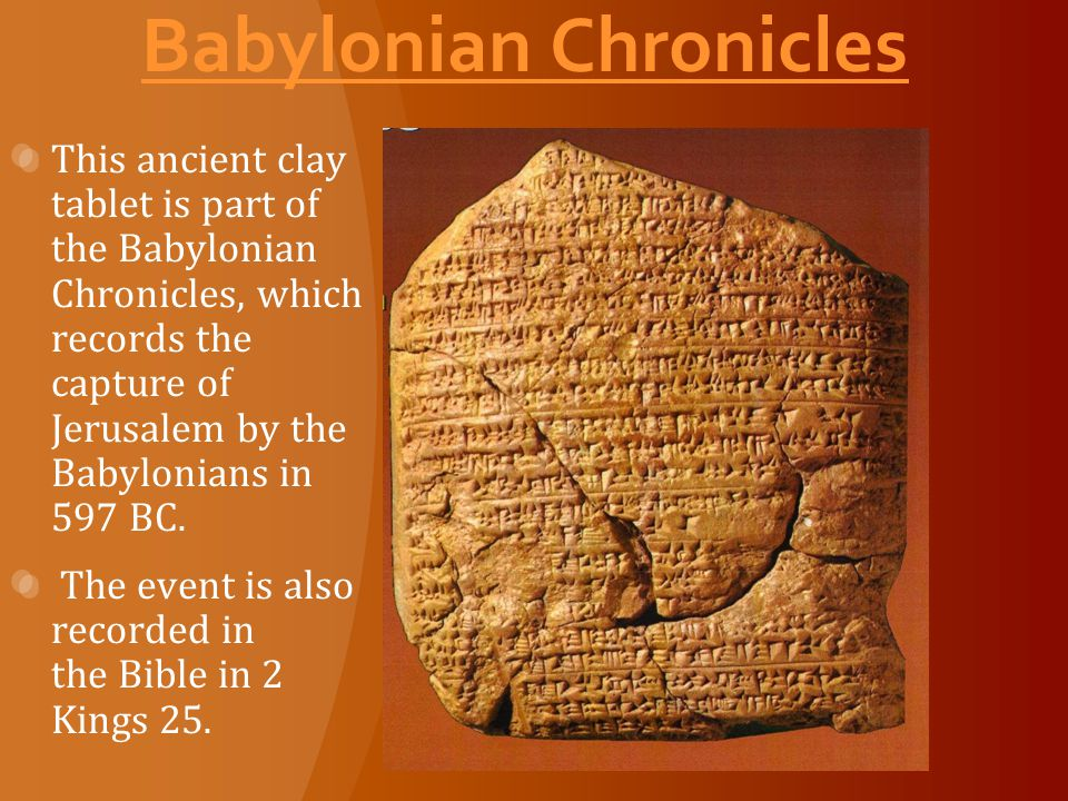 Babylonian Chronicles This ancient clay tablet is part of the Babylonian Chronicles, which records the capture of Jerusalem by the Babylonians in 597 BC.
