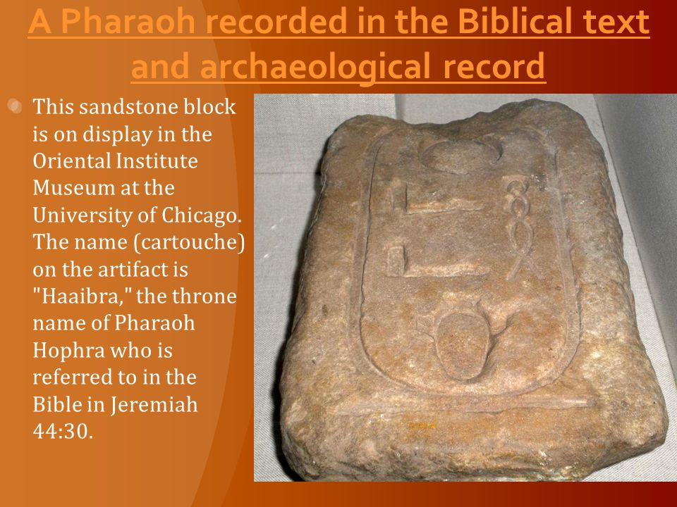 A Pharaoh recorded in the Biblical text and archaeological record This sandstone block is on display in the Oriental Institute Museum at the University of Chicago.