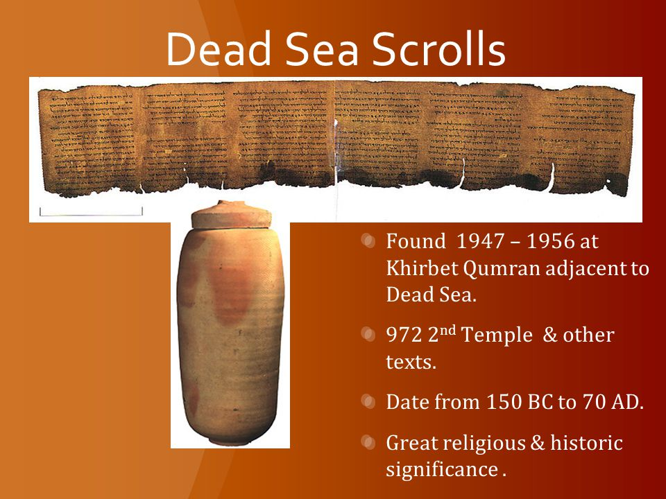 Dead Sea Scrolls Found 1947 – 1956 at Khirbet Qumran adjacent to Dead Sea.