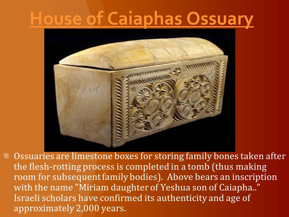 House of Caiaphas Ossuary Ossuaries are limestone boxes for storing family bones taken after the flesh-rotting process is completed in a tomb (thus making room for subsequent family bodies).