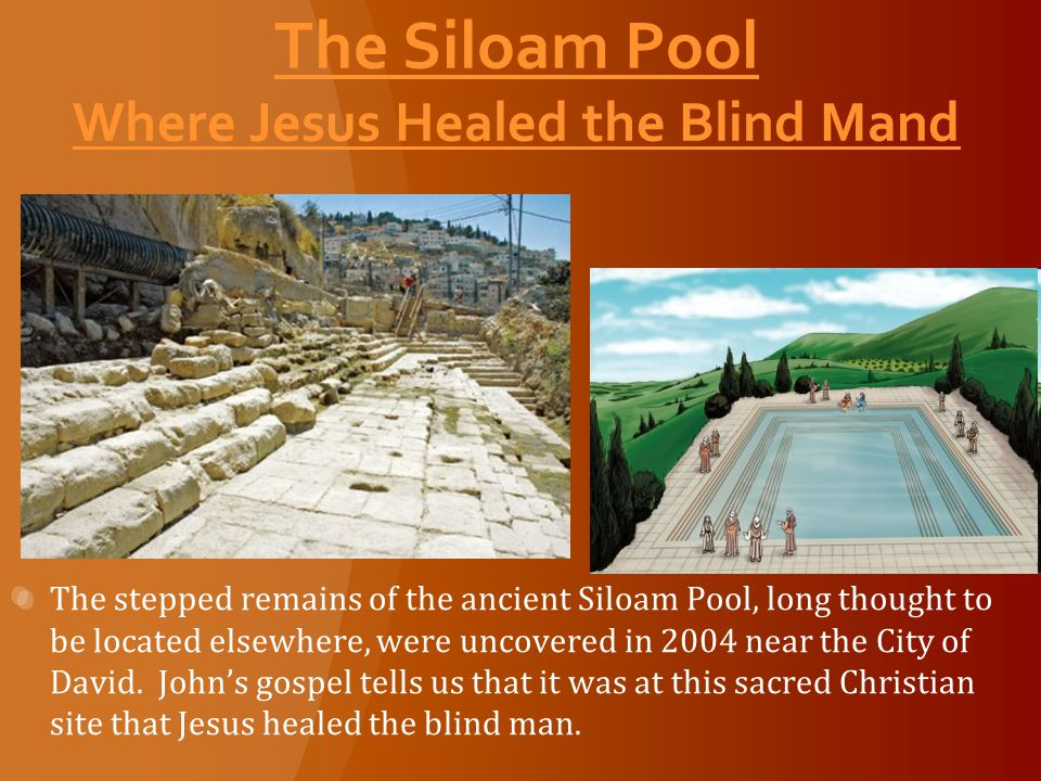 The Siloam Pool Where Jesus Healed the Blind Mand The stepped remains of the ancient Siloam Pool, long thought to be located elsewhere, were uncovered in 2004 near the City of David.