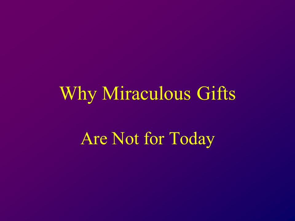 Why Miraculous Gifts Are Not for Today