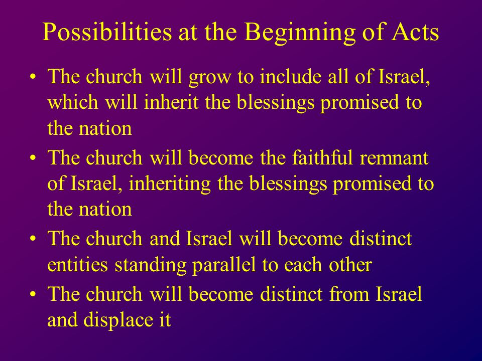 Possibilities at the Beginning of Acts The church will grow to include all of Israel, which will inherit the blessings promised to the nation The church will become the faithful remnant of Israel, inheriting the blessings promised to the nation The church and Israel will become distinct entities standing parallel to each other The church will become distinct from Israel and displace it
