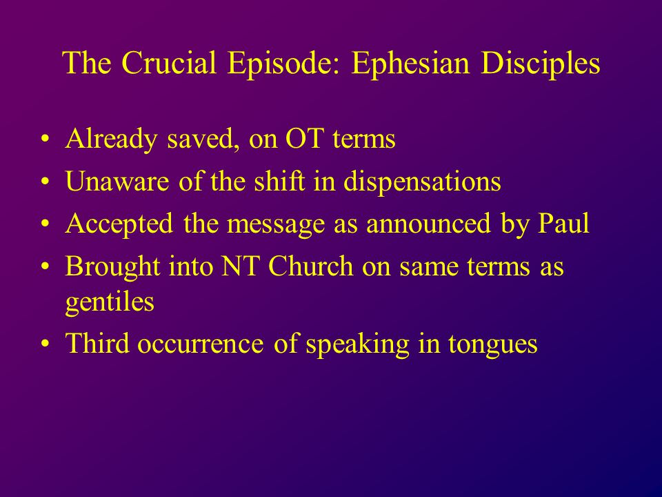 The Crucial Episode: Ephesian Disciples Already saved, on OT terms Unaware of the shift in dispensations Accepted the message as announced by Paul Brought into NT Church on same terms as gentiles Third occurrence of speaking in tongues
