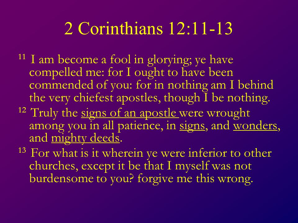 2 Corinthians 12:11-13 11 I am become a fool in glorying; ye have compelled me: for I ought to have been commended of you: for in nothing am I behind the very chiefest apostles, though I be nothing.