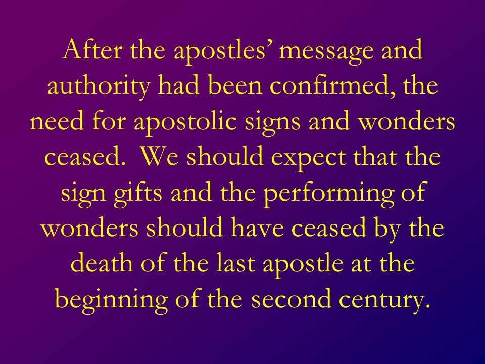 After the apostles' message and authority had been confirmed, the need for apostolic signs and wonders ceased.