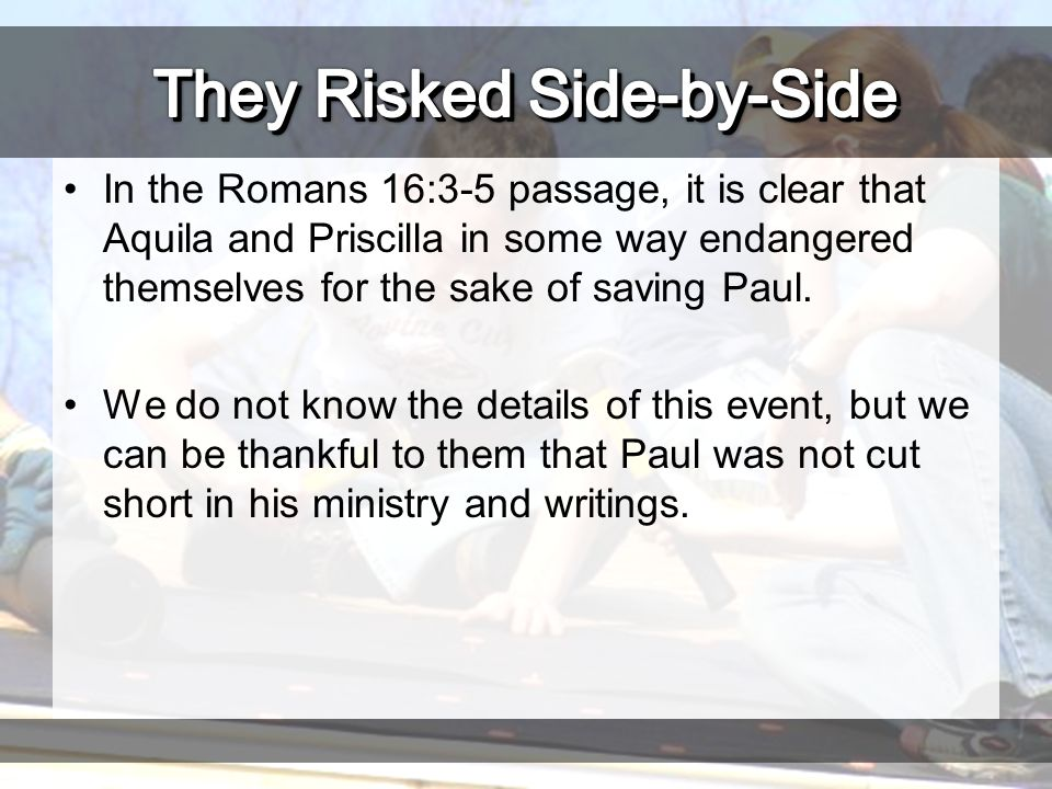 In the Romans 16:3-5 passage, it is clear that Aquila and Priscilla in some way endangered themselves for the sake of saving Paul.