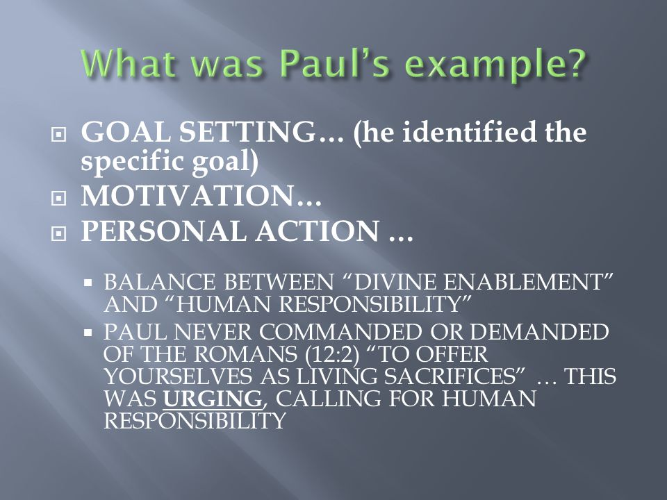  GOAL SETTING… (he identified the specific goal)  MOTIVATION…  PERSONAL ACTION …  BALANCE BETWEEN DIVINE ENABLEMENT AND HUMAN RESPONSIBILITY  PAUL NEVER COMMANDED OR DEMANDED OF THE ROMANS (12:2) TO OFFER YOURSELVES AS LIVING SACRIFICES … THIS WAS URGING, CALLING FOR HUMAN RESPONSIBILITY