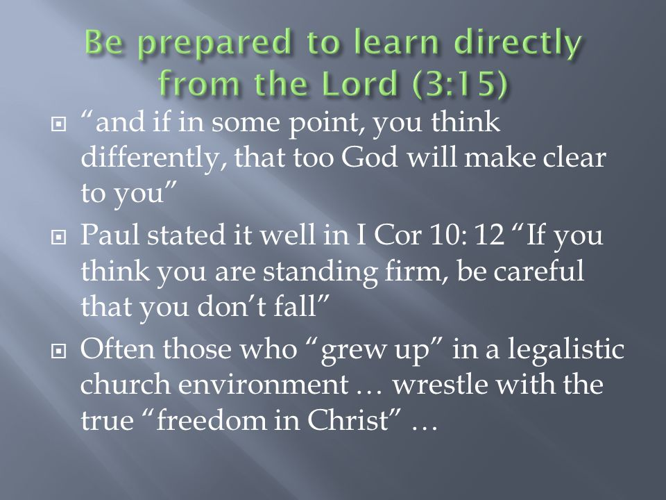  and if in some point, you think differently, that too God will make clear to you  Paul stated it well in I Cor 10: 12 If you think you are standing firm, be careful that you don't fall  Often those who grew up in a legalistic church environment … wrestle with the true freedom in Christ …