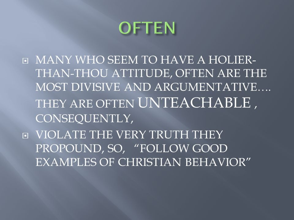  MANY WHO SEEM TO HAVE A HOLIER- THAN-THOU ATTITUDE, OFTEN ARE THE MOST DIVISIVE AND ARGUMENTATIVE….