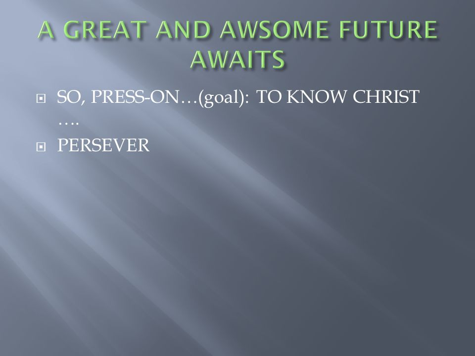  SO, PRESS-ON…(goal): TO KNOW CHRIST ….  PERSEVER