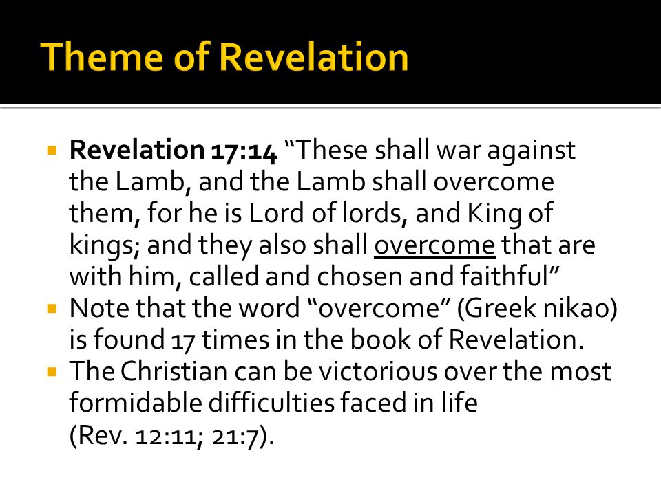  Revelation 17:14 These shall war against the Lamb, and the Lamb shall overcome them, for he is Lord of lords, and King of kings; and they also shall overcome that are with him, called and chosen and faithful  Note that the word overcome (Greek nikao) is found 17 times in the book of Revelation.