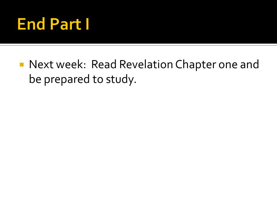  Next week: Read Revelation Chapter one and be prepared to study.
