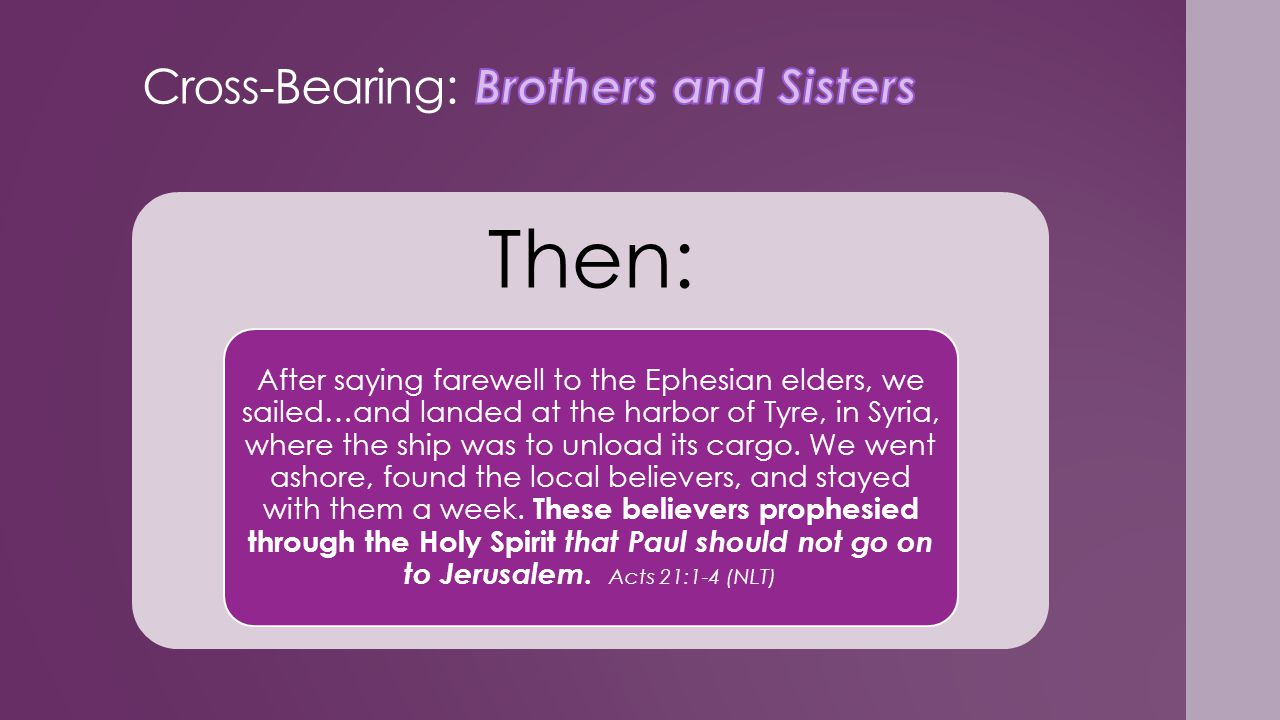 Then: After saying farewell to the Ephesian elders, we sailed…and landed at the harbor of Tyre, in Syria, where the ship was to unload its cargo.