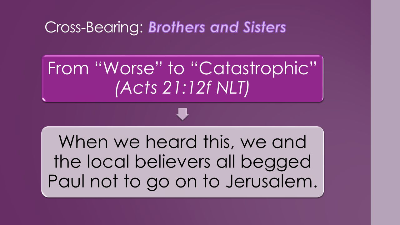 From Worse to Catastrophic (Acts 21:12f NLT) When we heard this, we and the local believers all begged Paul not to go on to Jerusalem.
