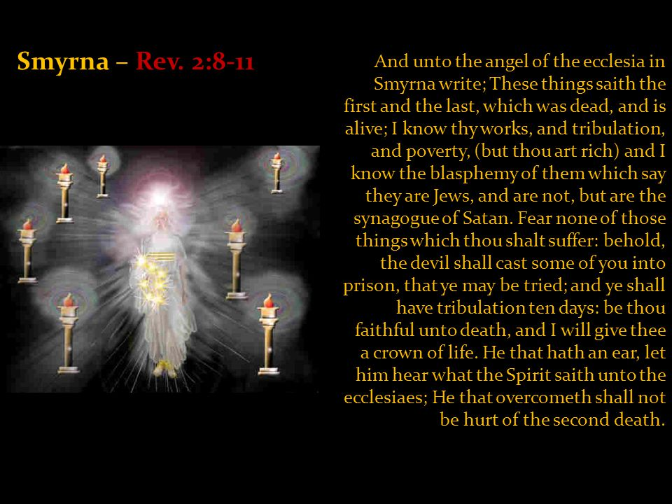 Smyrna – Rev. 2:8-11 And unto the angel of the ecclesia in Smyrna write; These things saith the first and the last, which was dead, and is alive; I kn