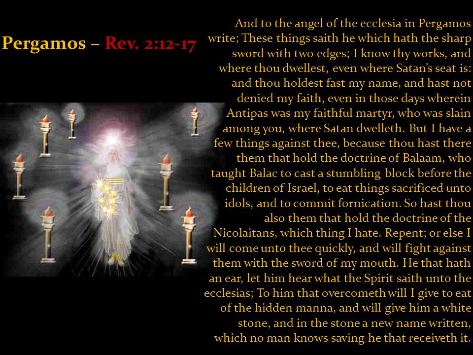 Pergamos – Rev. 2:12-17 And to the angel of the ecclesia in Pergamos write; These things saith he which hath the sharp sword with two edges; I know th