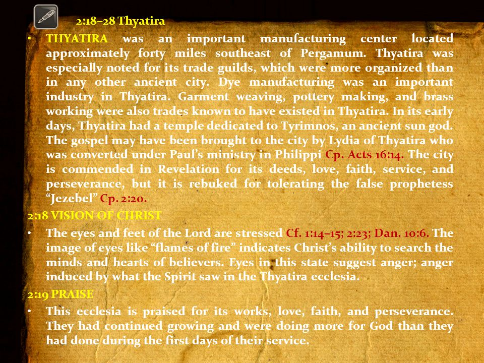2:18–28 Thyatira THYATIRA was an important manufacturing center located approximately forty miles southeast of Pergamum.