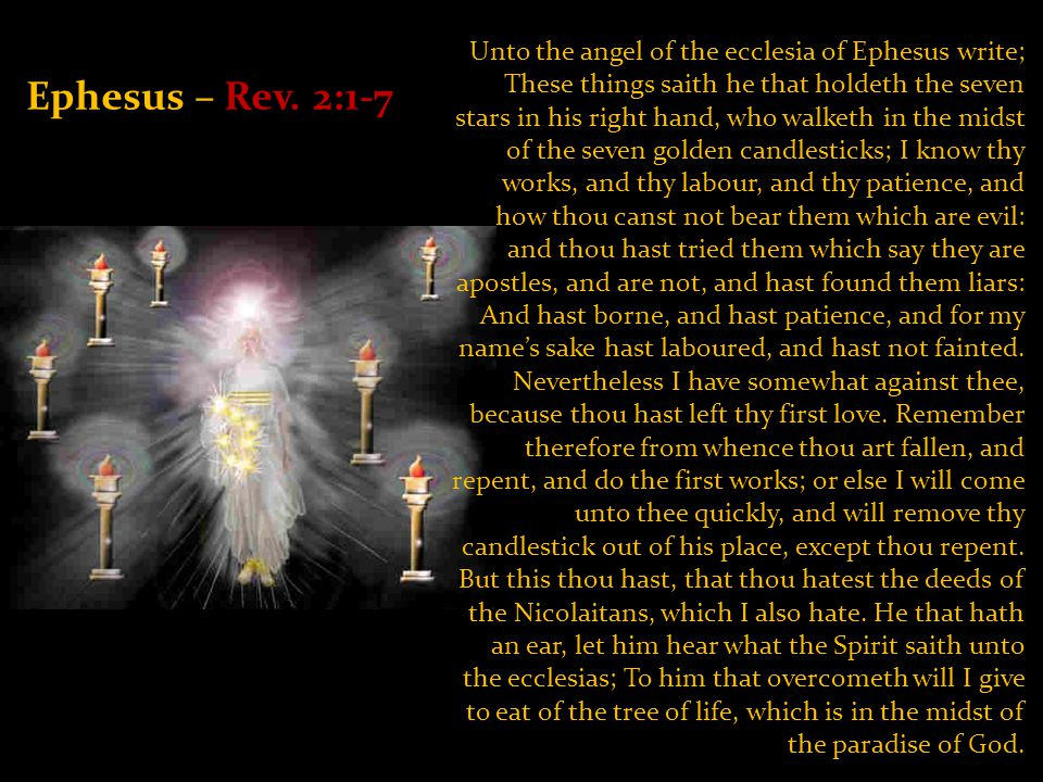 Unto the angel of the ecclesia of Ephesus write; These things saith he that holdeth the seven stars in his right hand, who walketh in the midst of the seven golden candlesticks; I know thy works, and thy labour, and thy patience, and how thou canst not bear them which are evil: and thou hast tried them which say they are apostles, and are not, and hast found them liars: And hast borne, and hast patience, and for my name's sake hast laboured, and hast not fainted.
