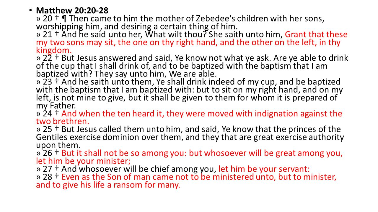 Matthew 20:20-28 » 20 † ¶ Then came to him the mother of Zebedee's children with her sons, worshipping him, and desiring a certain thing of him. » 21