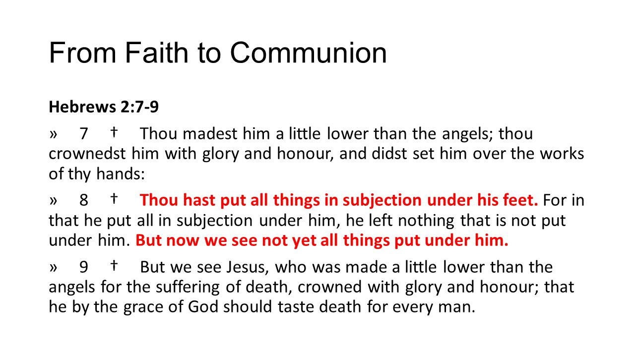 From Faith to Communion Hebrews 2:7-9 » 7 † Thou madest him a little lower than the angels; thou crownedst him with glory and honour, and didst set hi