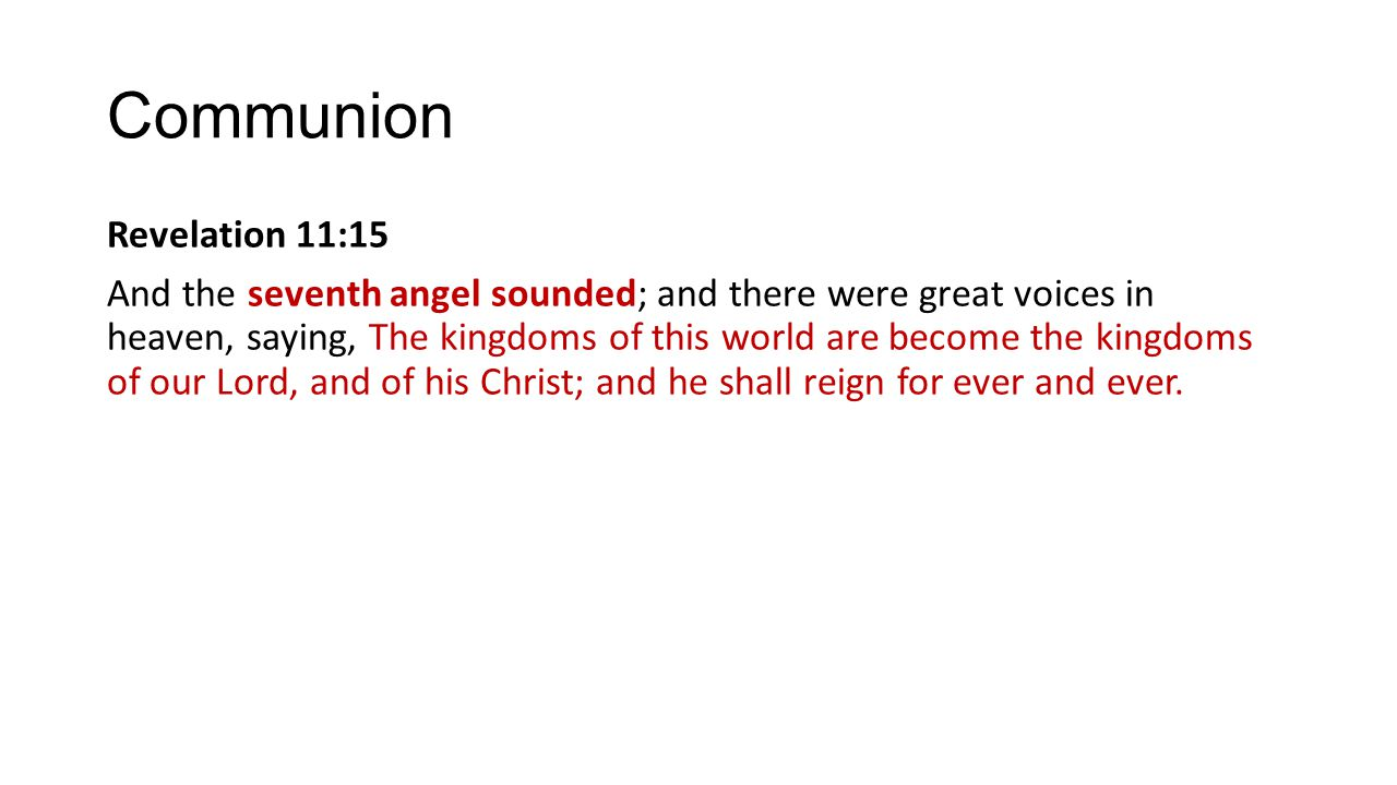 Communion Revelation 11:15 And the seventh angel sounded; and there were great voices in heaven, saying, The kingdoms of this world are become the kin