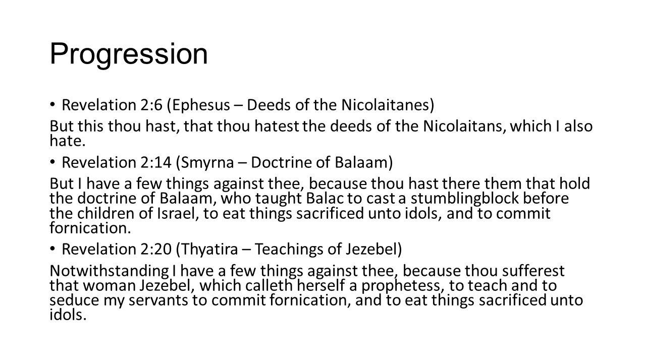 Progression Revelation 2:6 (Ephesus – Deeds of the Nicolaitanes) But this thou hast, that thou hatest the deeds of the Nicolaitans, which I also hate.