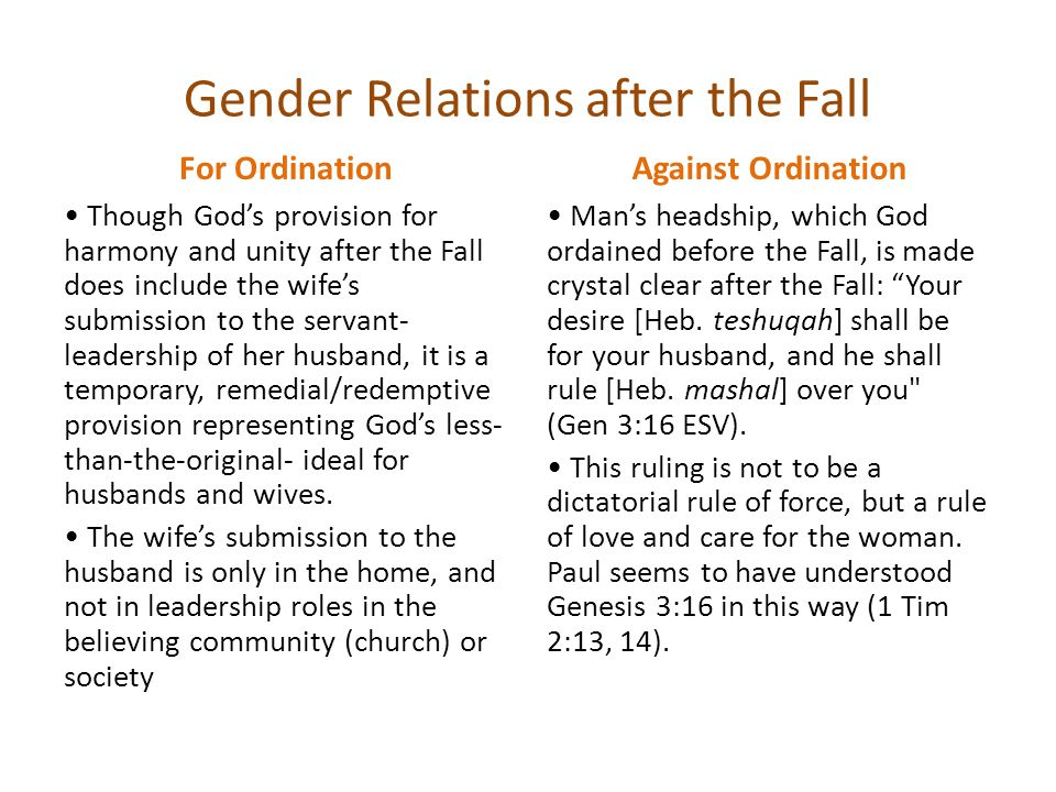 Gender Relations after the Fall For Ordination Though God's provision for harmony and unity after the Fall does include the wife's submission to the servant- leadership of her husband, it is a temporary, remedial/redemptive provision representing God's less- than-the-original- ideal for husbands and wives.