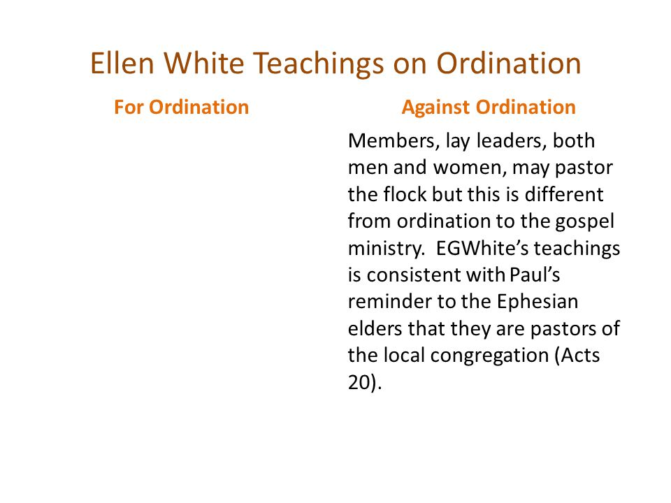 Ellen White Teachings on Ordination For Ordination Against Ordination Members, lay leaders, both men and women, may pastor the flock but this is different from ordination to the gospel ministry.