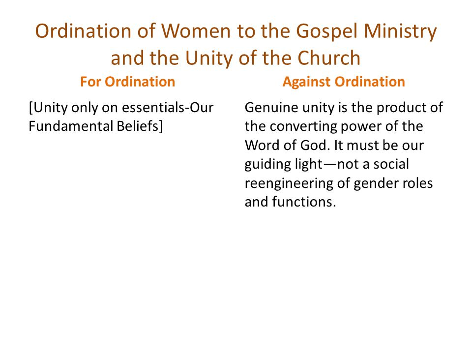Ordination of Women to the Gospel Ministry and the Unity of the Church For Ordination [Unity only on essentials-Our Fundamental Beliefs] Against Ordination Genuine unity is the product of the converting power of the Word of God.
