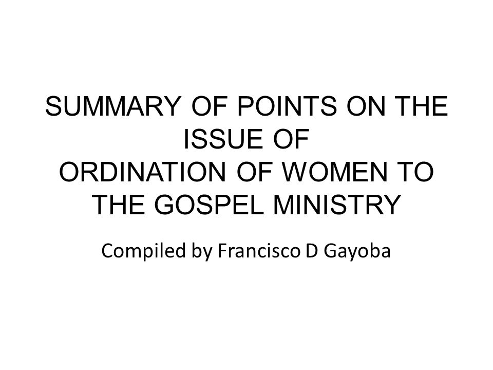 SUMMARY OF POINTS ON THE ISSUE OF ORDINATION OF WOMEN TO THE GOSPEL MINISTRY Compiled by Francisco D Gayoba
