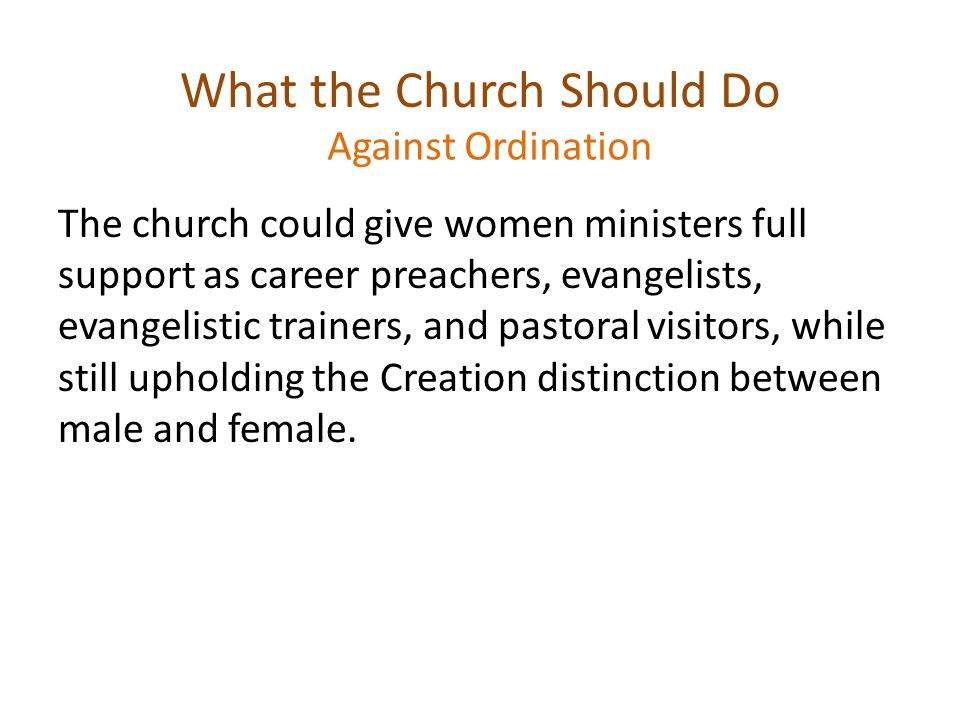 What the Church Should Do The church could give women ministers full support as career preachers, evangelists, evangelistic trainers, and pastoral visitors, while still upholding the Creation distinction between male and female.