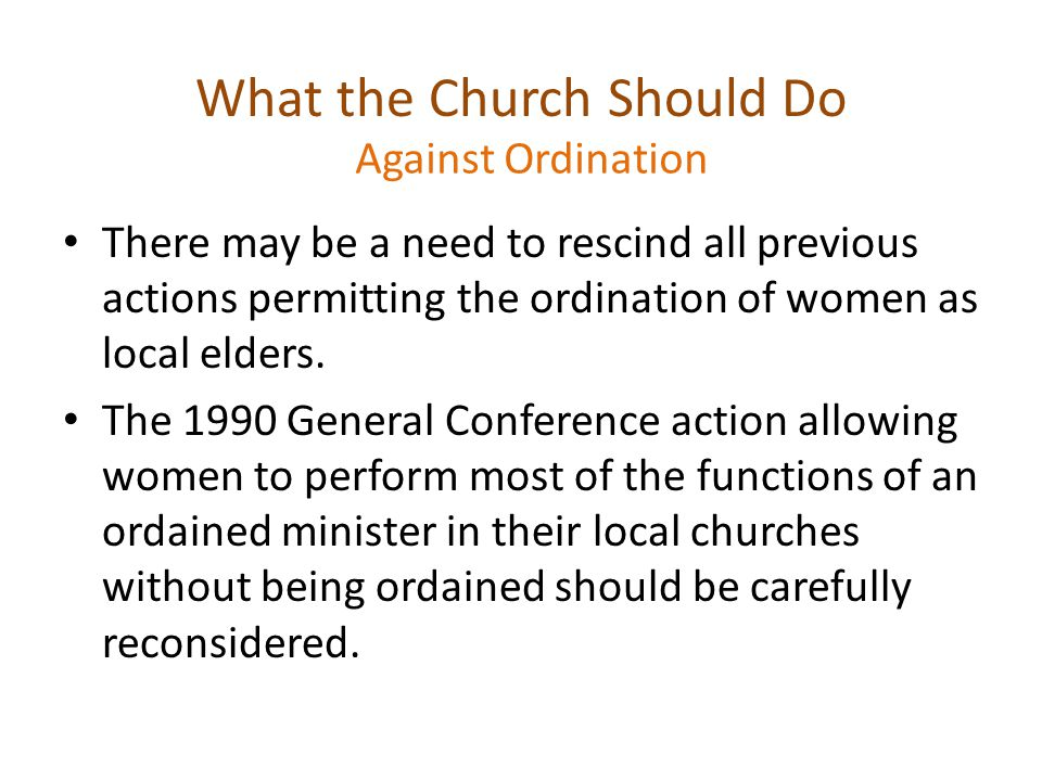 What the Church Should Do There may be a need to rescind all previous actions permitting the ordination of women as local elders.