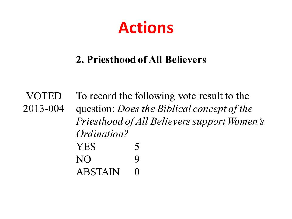 Actions 2. Priesthood of All Believers VOTED 2013-004 To record the following vote result to the question: Does the Biblical concept of the Priesthood