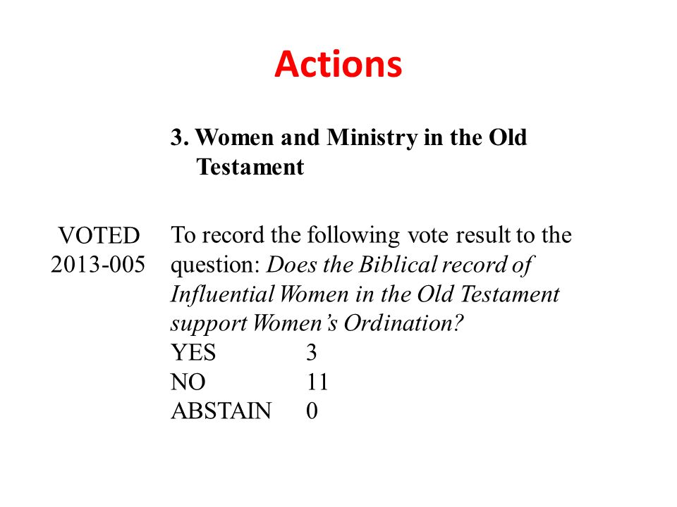 Actions 3. Women and Ministry in the Old Testament VOTED 2013-005 To record the following vote result to the question: Does the Biblical record of Inf